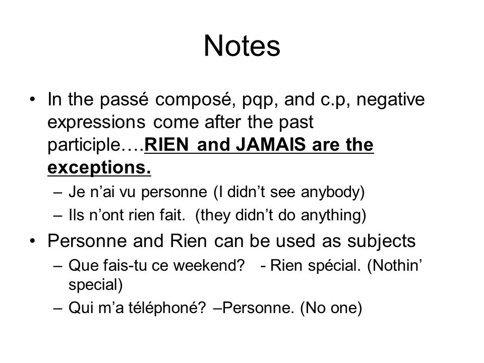 Notes In the passé composé, pqp, and c.p, negative expressions come after the past participle….RIEN and JAMAIS are the exceptions. –Je nai vu personne