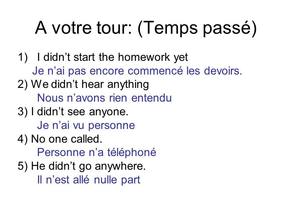 A votre tour: (Temps passé) 1)I didnt start the homework yet Je nai pas encore commencé les devoirs. 2) We didnt hear anything Nous navons rien entend