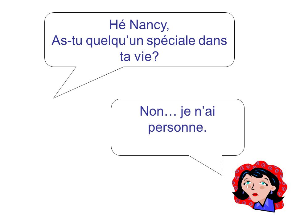 Hé Nancy, Est-ce que quelquun taime? Non… Personne ne maime. Suis moche.