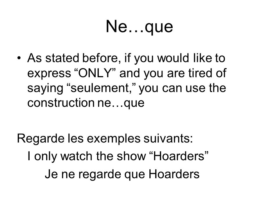 Ne…que As stated before, if you would like to express ONLY and you are tired of saying seulement, you can use the construction ne…que Regarde les exem