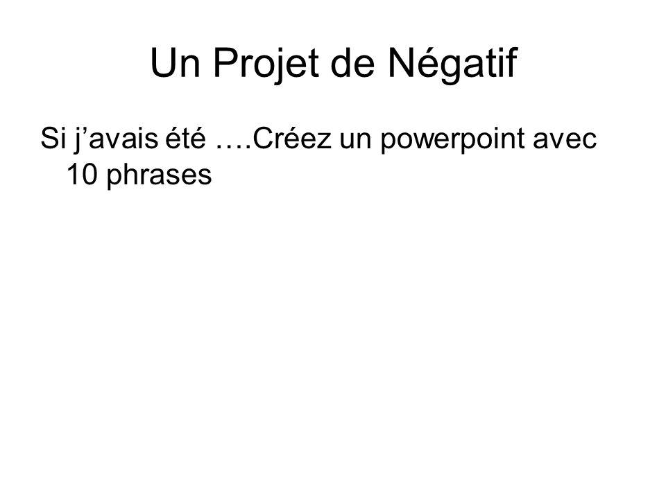 Un Projet de Négatif Si javais été ….Créez un powerpoint avec 10 phrases