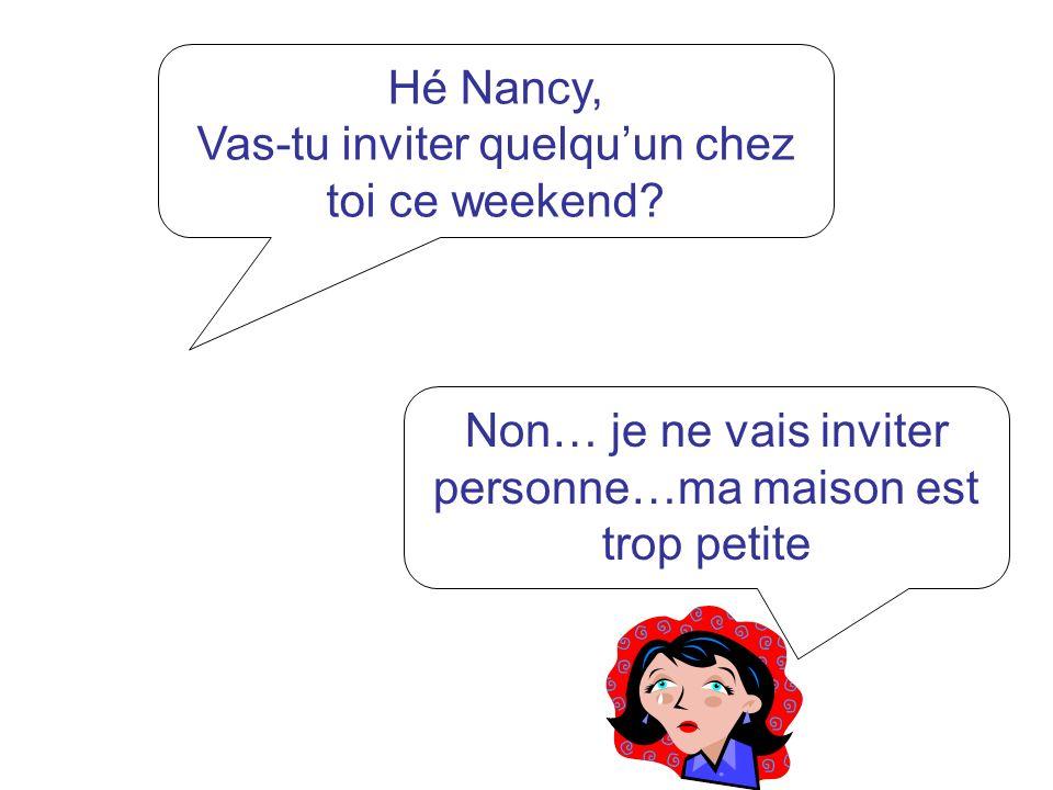 Hé Nancy, Vas-tu inviter quelquun chez toi ce weekend? Non… je ne vais inviter personne…ma maison est trop petite