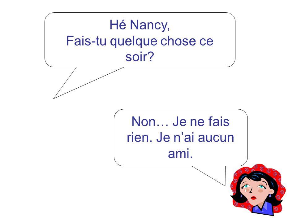 Hé Nancy, As-tu dit quelque chose au garçon mignon? Non, je ne lui ai rien dit.Suis trop timide.