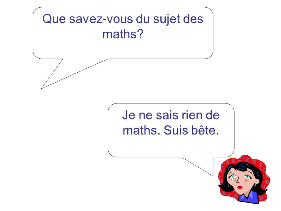 Que savez-vous du sujet des maths? Je ne sais rien de maths. Suis bête.