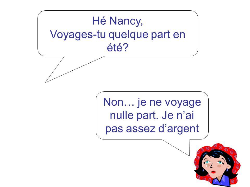 Hé Nancy, Voyages-tu quelque part en été? Non… je ne voyage nulle part. Je nai pas assez dargent