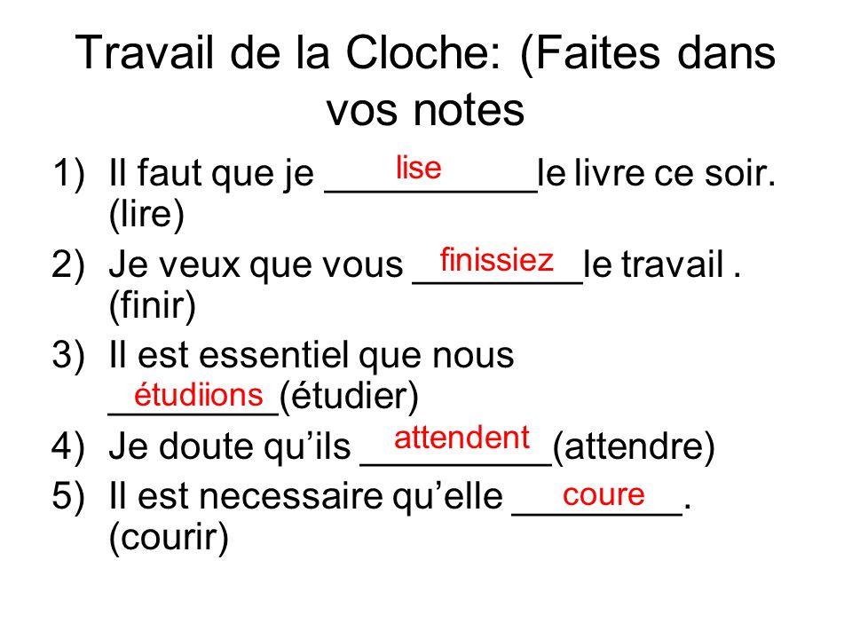 Travail de la Cloche: (Faites dans vos notes 1)Il faut que je __________le livre ce soir. (lire) 2)Je veux que vous ________le travail. (finir) 3)Il e