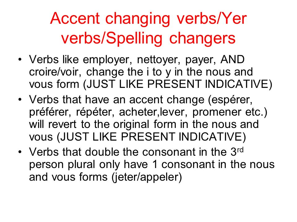 Accent changing verbs/Yer verbs/Spelling changers Verbs like employer, nettoyer, payer, AND croire/voir, change the i to y in the nous and vous form (JUST LIKE PRESENT INDICATIVE) Verbs that have an accent change (espérer, préférer, répéter, acheter,lever, promener etc.) will revert to the original form in the nous and vous (JUST LIKE PRESENT INDICATIVE) Verbs that double the consonant in the 3 rd person plural only have 1 consonant in the nous and vous forms (jeter/appeler)