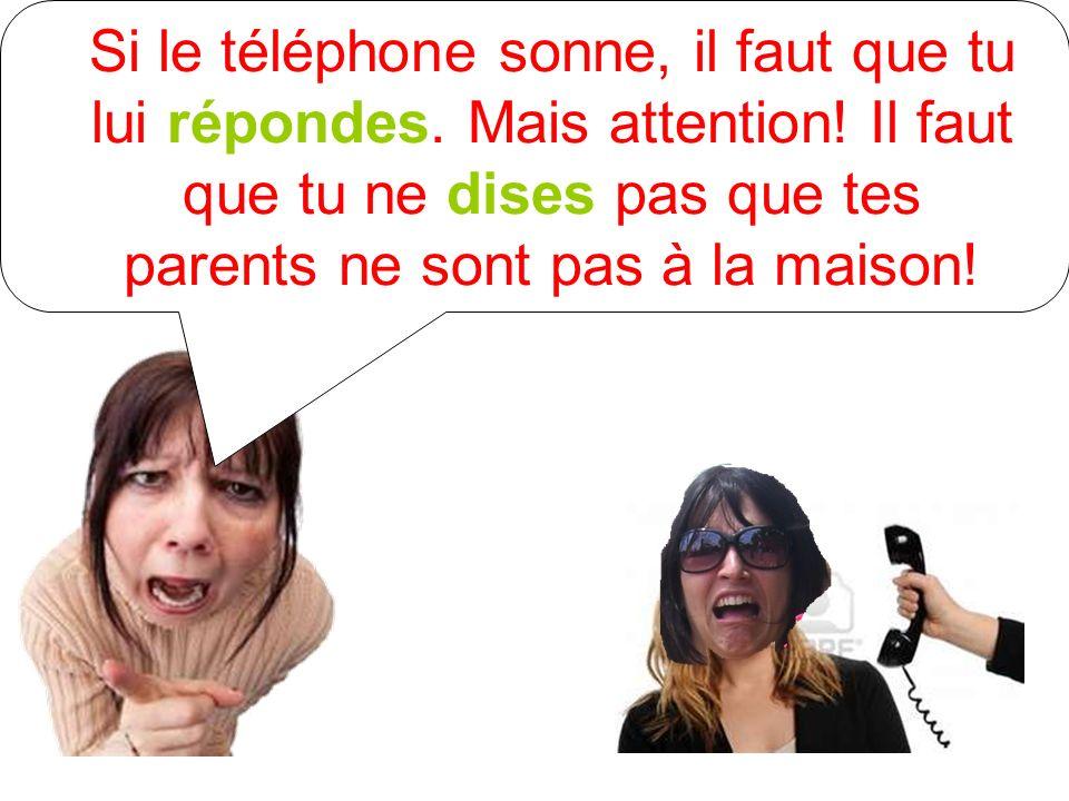 Si le téléphone sonne, il faut que tu lui répondes. Mais attention! Il faut que tu ne dises pas que tes parents ne sont pas à la maison!