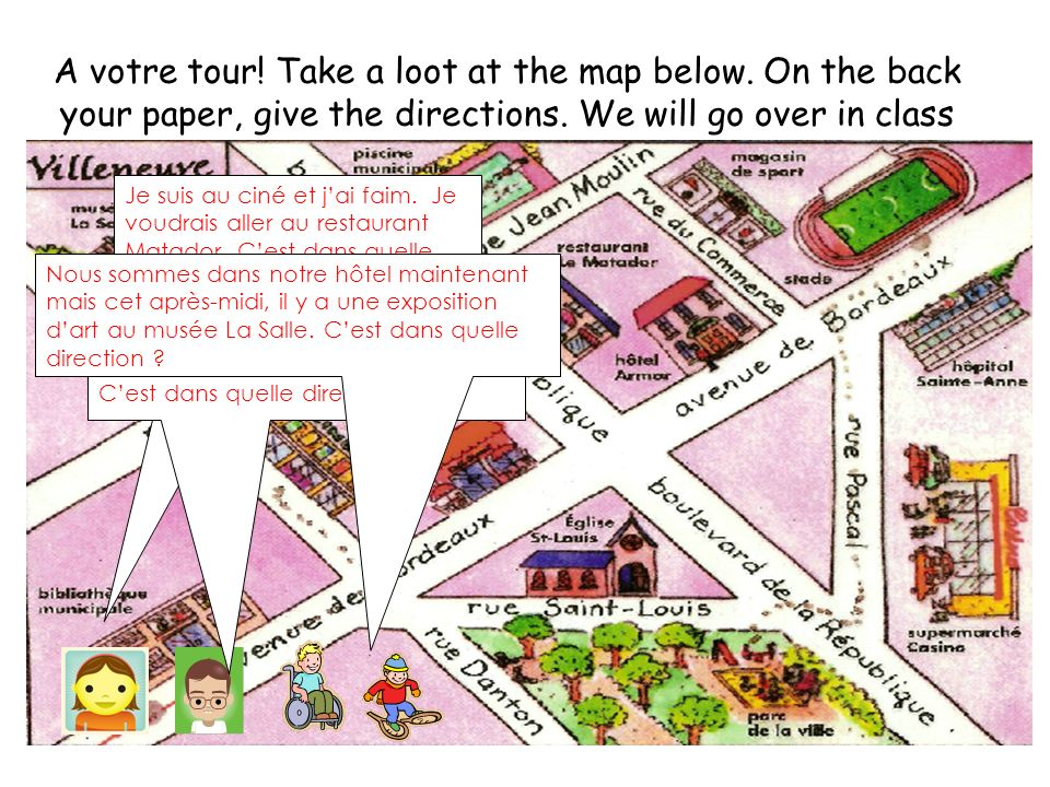A votre tour! Take a loot at the map below. On the back your paper, give the directions. We will go over in class Je suis au ciné et jai faim. Je voud