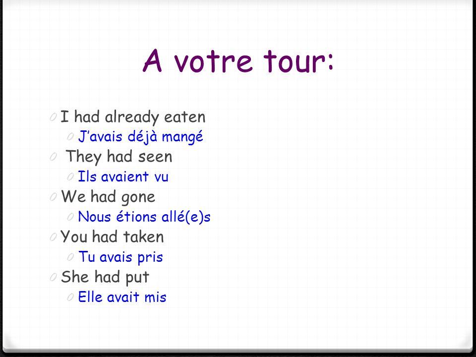 A votre tour: 0 I had already eaten 0 Javais déjà mangé 0 They had seen 0 Ils avaient vu 0 We had gone 0 Nous étions allé(e)s 0 You had taken 0 Tu ava