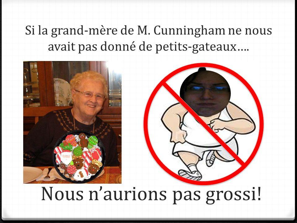 Si la grand-mère de M. Cunningham ne nous avait pas donné de petits-gateaux…. Nous naurions pas grossi!
