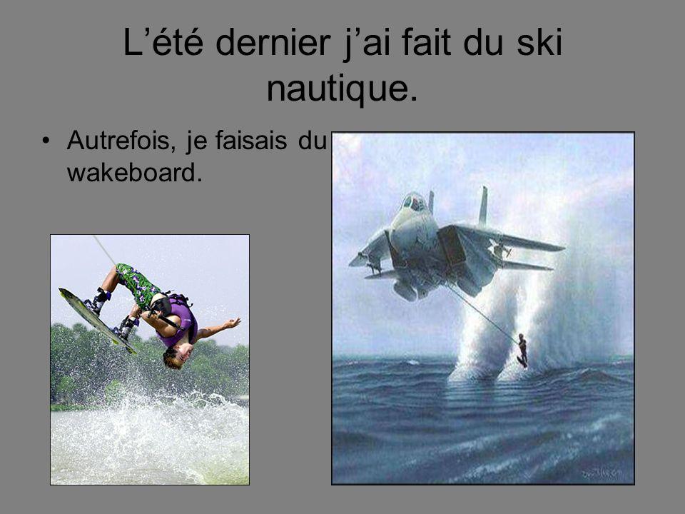 Lété dernier jai fait du ski nautique. Autrefois, je faisais du wakeboard.