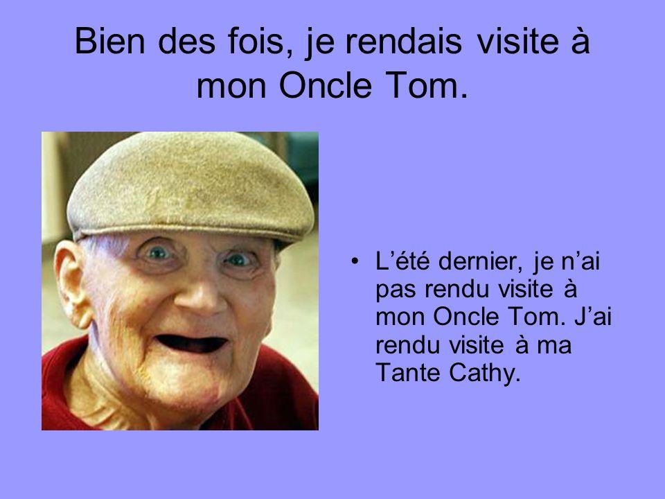 Bien des fois, je rendais visite à mon Oncle Tom. Lété dernier, je nai pas rendu visite à mon Oncle Tom. Jai rendu visite à ma Tante Cathy.