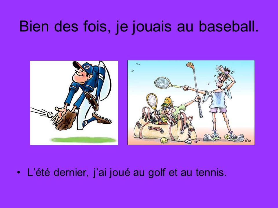 Bien des fois, je jouais au baseball. Lété dernier, jai joué au golf et au tennis.