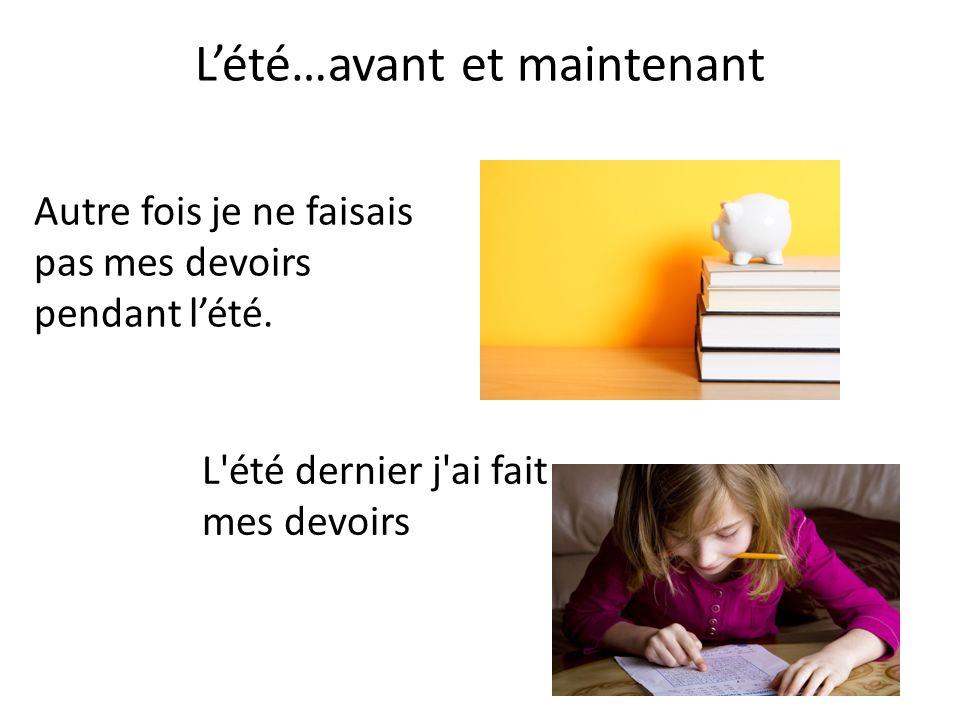 Lété…avant et maintenant Autre fois je ne faisais pas mes devoirs pendant lété. L'été dernier j'ai fait mes devoirs