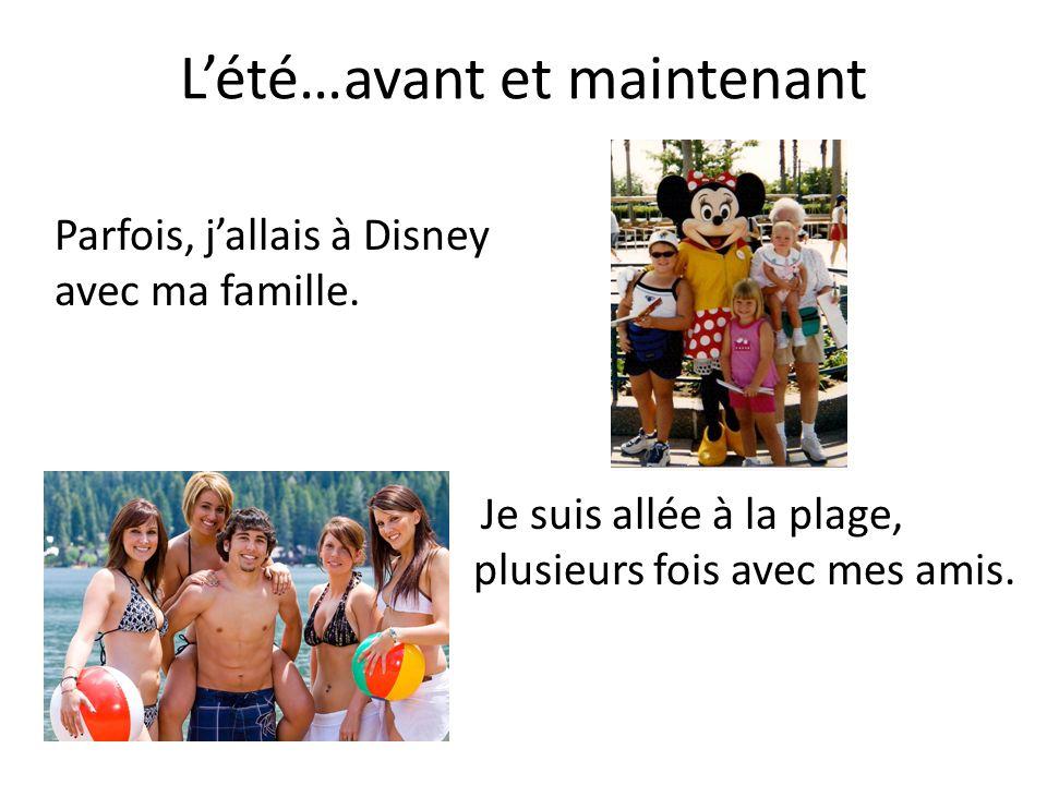 Lété…avant et maintenant Je suis allée à la plage, plusieurs fois avec mes amis. Parfois, jallais à Disney avec ma famille.
