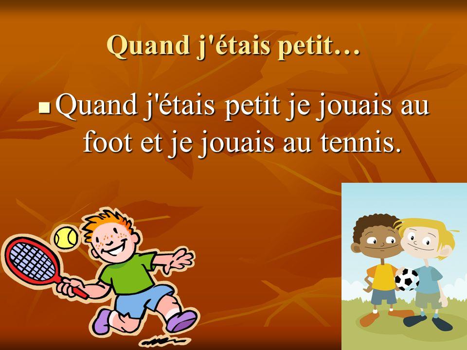 Quand j étais petit… Quand j étais petit je jouais au foot et je jouais au tennis.
