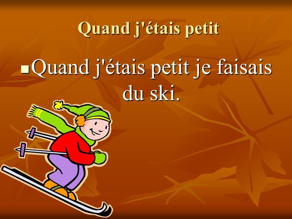 Quand j étais petit Quand j étais petit Quand j étais petit je faisais du ski.
