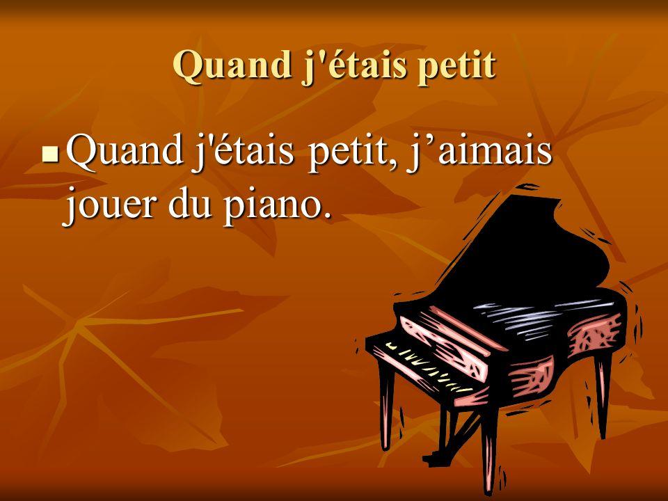 Quand j étais petit Quand j étais petit, jaimais jouer du piano.