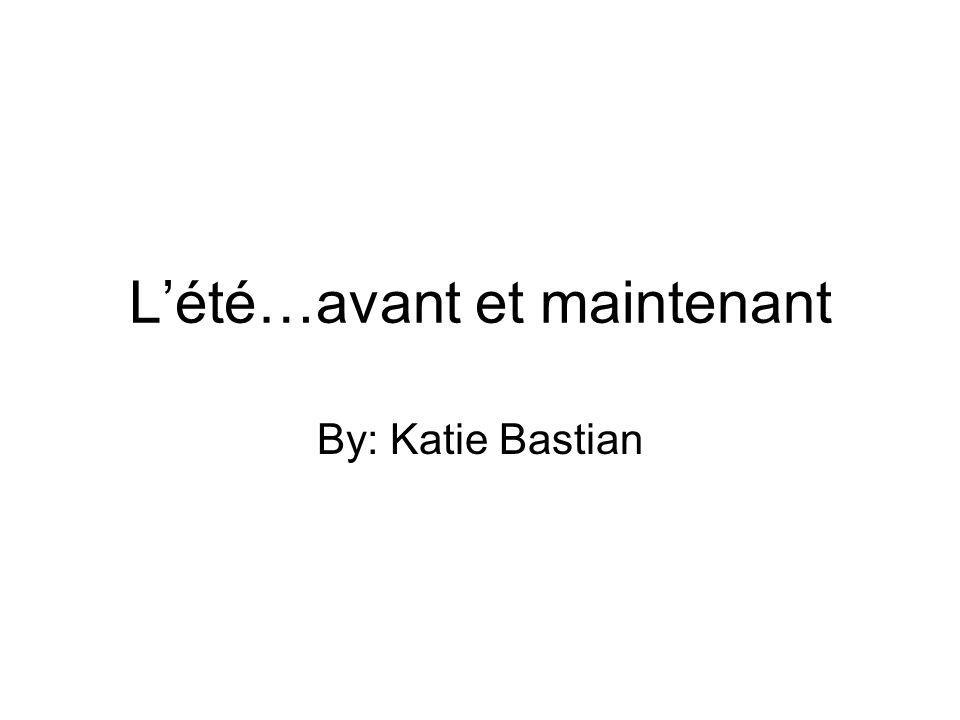 Lété…avant et maintenant By: Katie Bastian