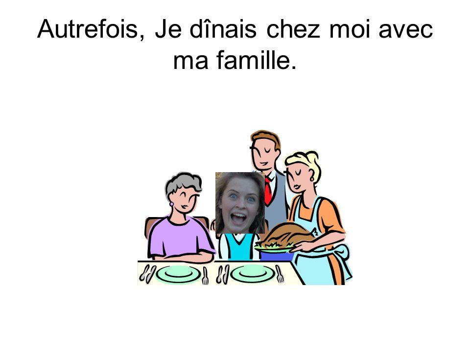 Autrefois, Je dînais chez moi avec ma famille.