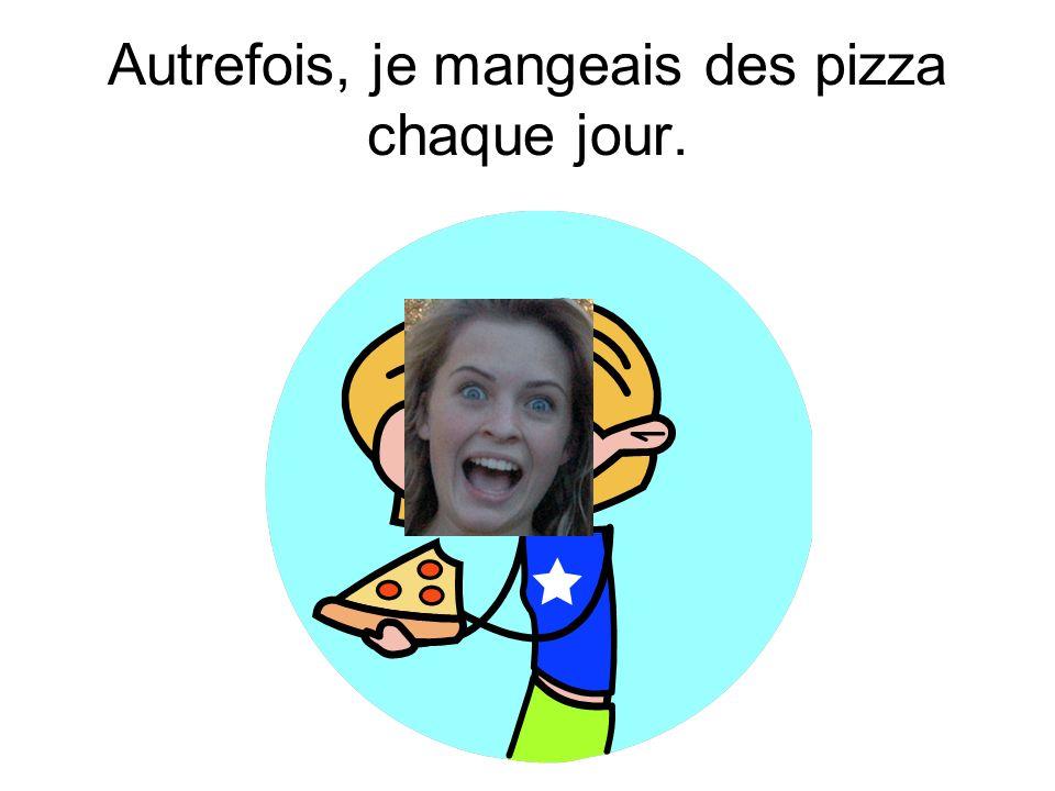 Autrefois, je mangeais des pizza chaque jour.