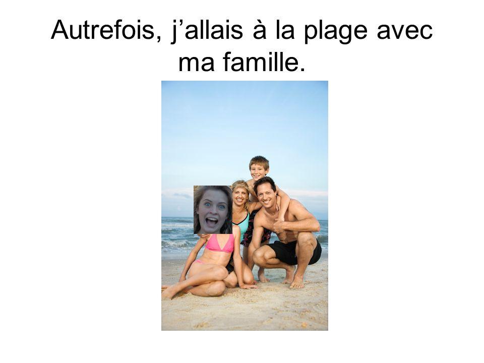Autrefois, jallais à la plage avec ma famille.