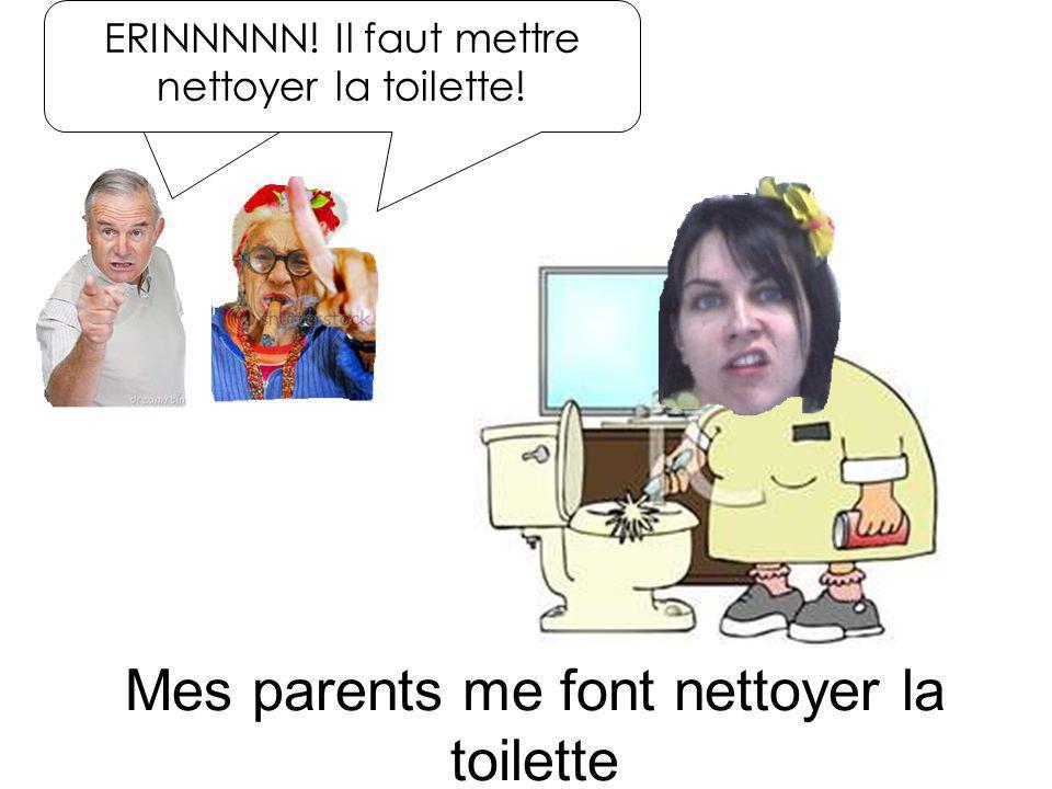 Mes parents me font nettoyer la toilette ERINNNNN! Il faut mettre nettoyer la toilette!