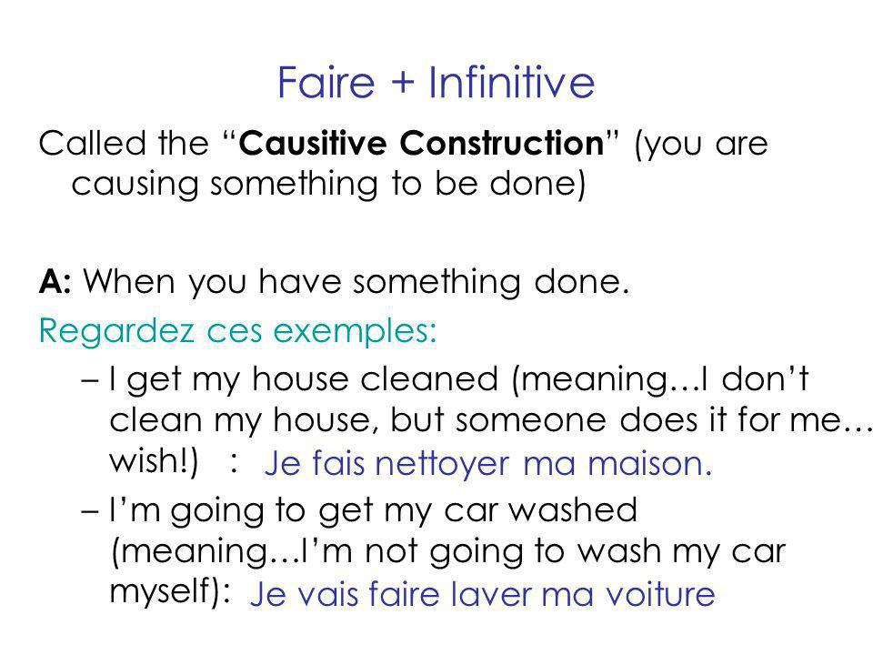 Faire + Infinitive Called the Causitive Construction (you are causing something to be done) A: When you have something done.
