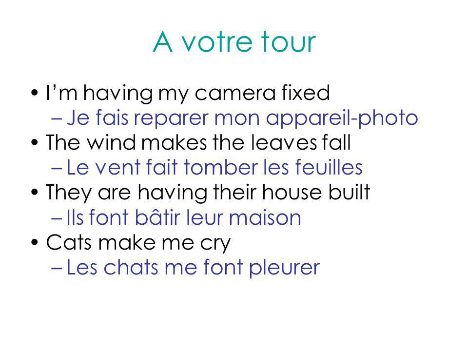 A votre tour Im having my camera fixed –Je fais reparer mon appareil-photo The wind makes the leaves fall –Le vent fait tomber les feuilles They are h