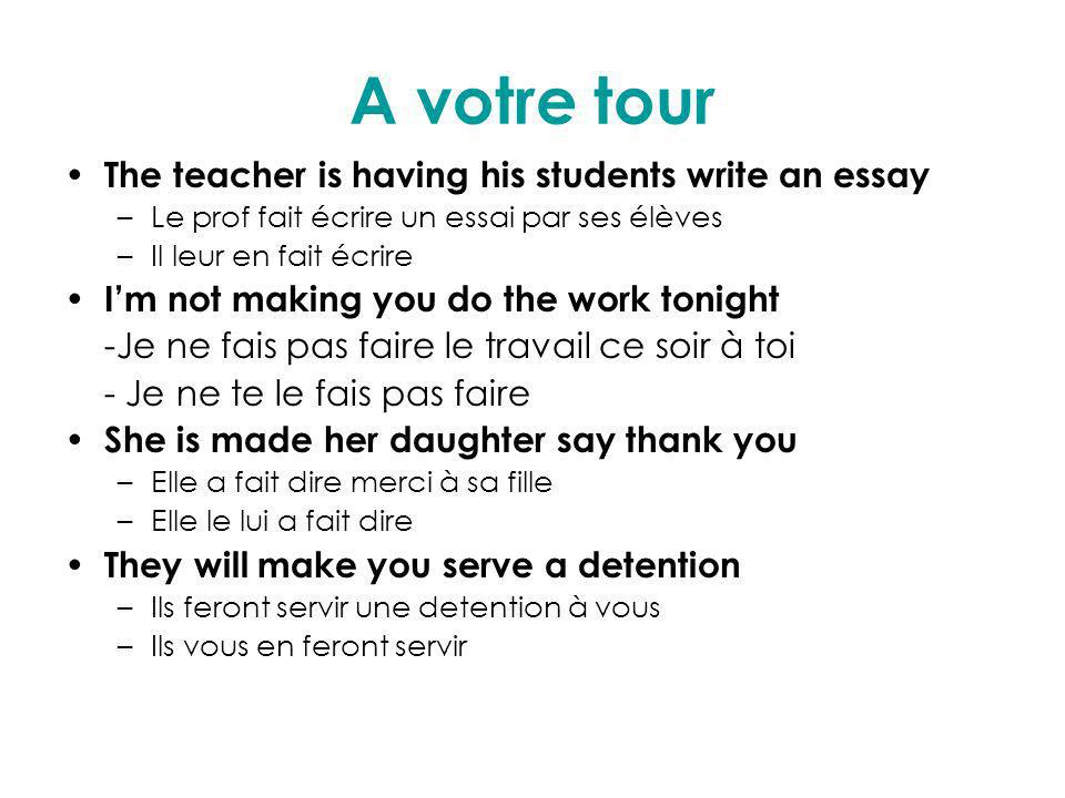 A votre tour The teacher is having his students write an essay –Le prof fait écrire un essai par ses élèves –Il leur en fait écrire Im not making you