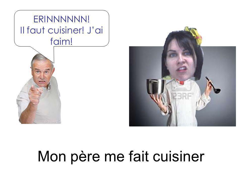 Mon père me fait cuisiner ERINNNNNN! Il faut cuisiner! Jai faim!