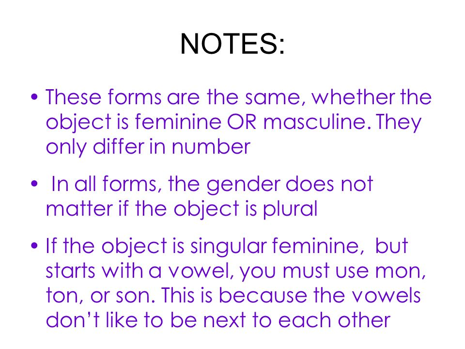 NOTES: These forms are the same, whether the object is feminine OR masculine.