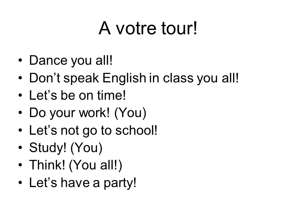 A votre tour. Dance you all. Dont speak English in class you all.