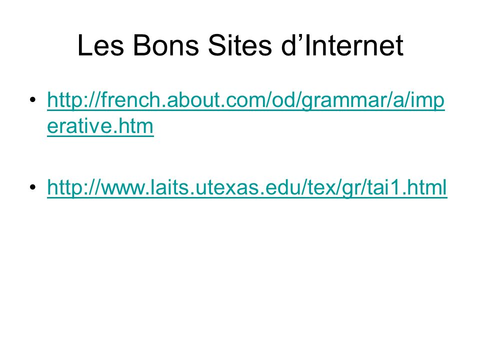 Les Bons Sites dInternet http://french.about.com/od/grammar/a/imp erative.htmhttp://french.about.com/od/grammar/a/imp erative.htm http://www.laits.utexas.edu/tex/gr/tai1.html