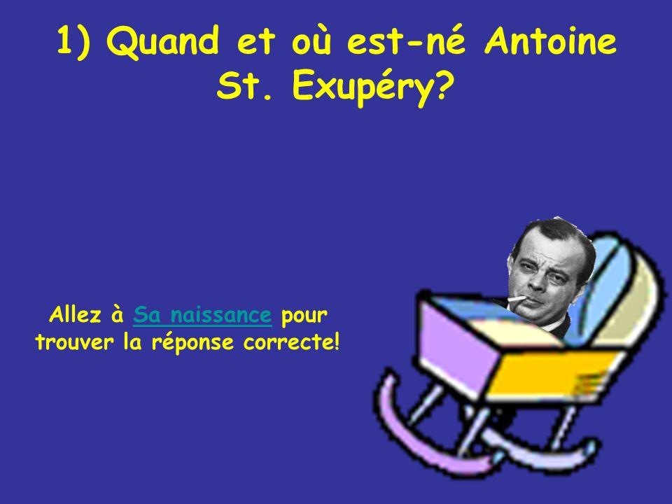 1) Quand et où est-né Antoine St. Exupéry? Allez à Sa naissance pour trouver la réponse correcte!Sa naissance