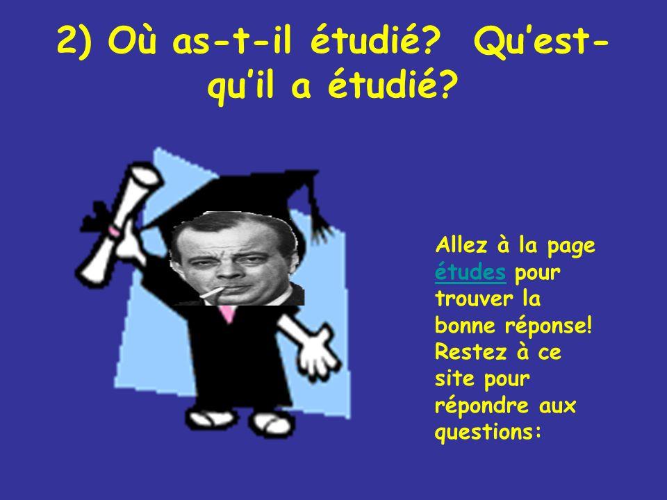 2) Où as-t-il étudié? Quest- quil a étudié? Allez à la page études pour trouver la bonne réponse! Restez à ce site pour répondre aux questions: études