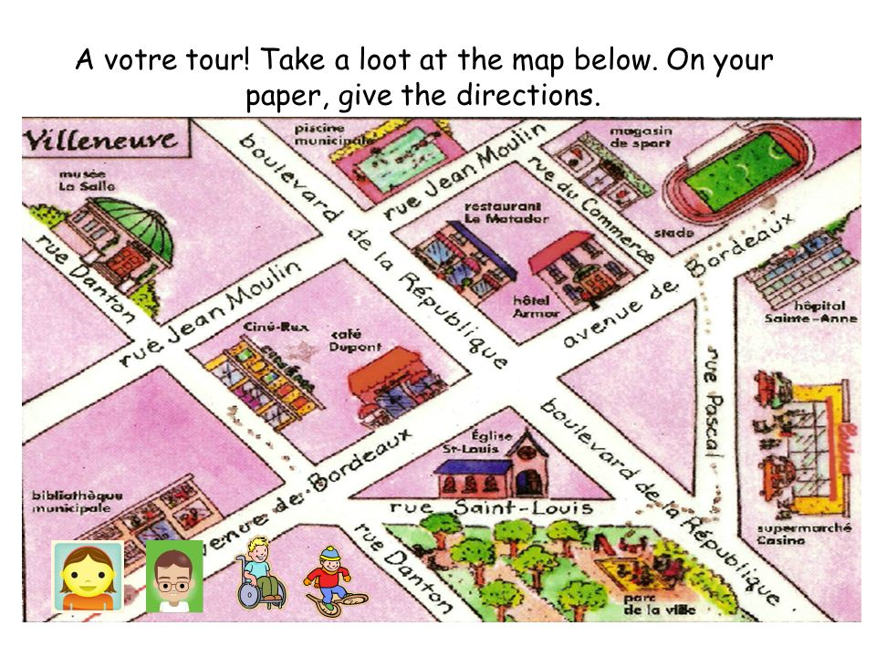 A votre tour! Take a loot at the map below. On your paper, give the directions.