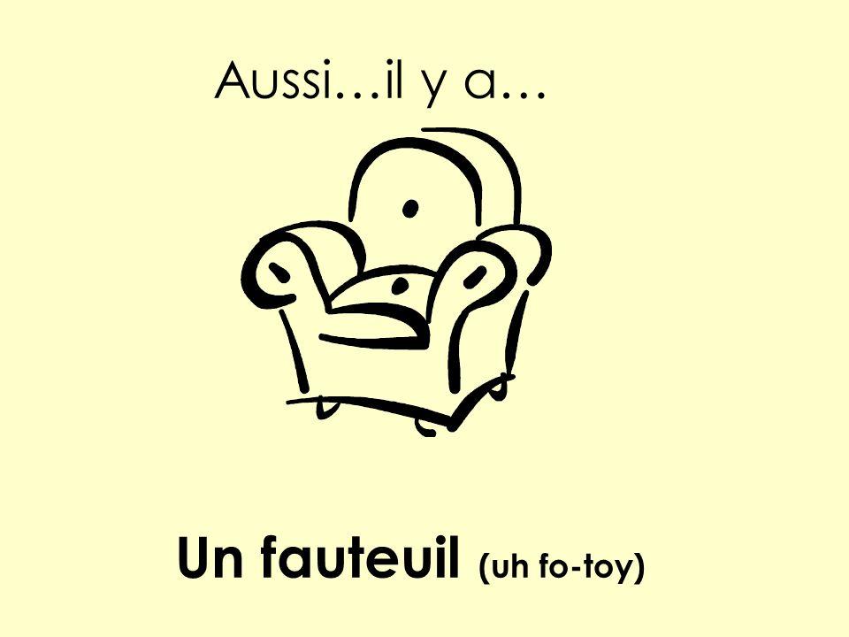Aussi…il y a… Un fauteuil (uh fo-toy)