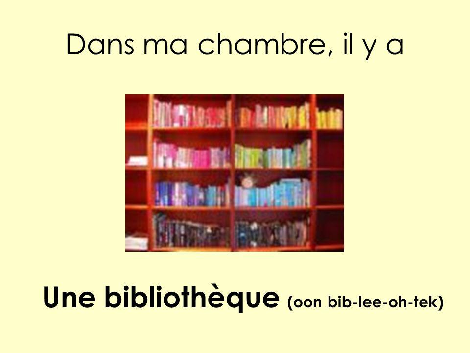 Dans ma chambre, il y a Une bibliothèque (oon bib-lee-oh-tek)