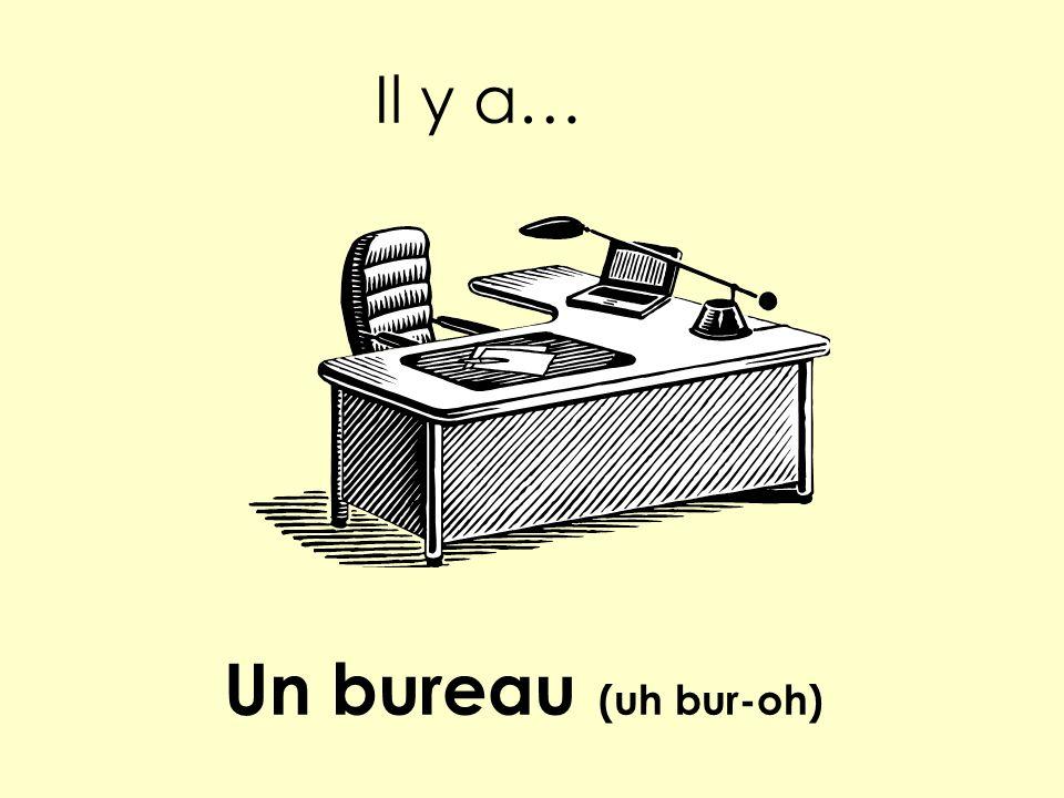 Il y a… Un bureau (uh bur-oh)