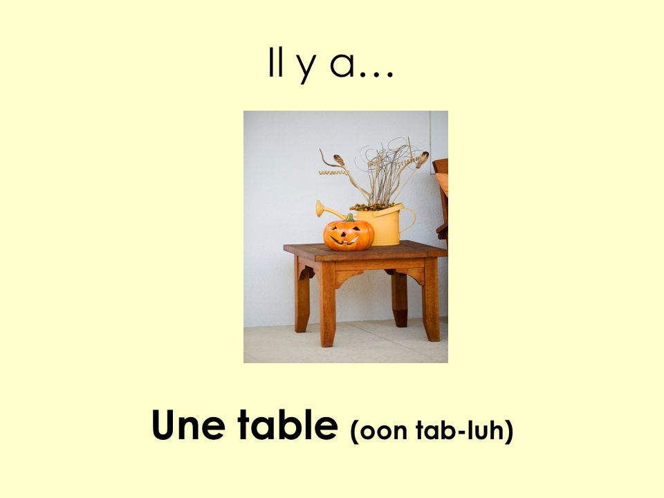 Il y a… Une table (oon tab-luh)