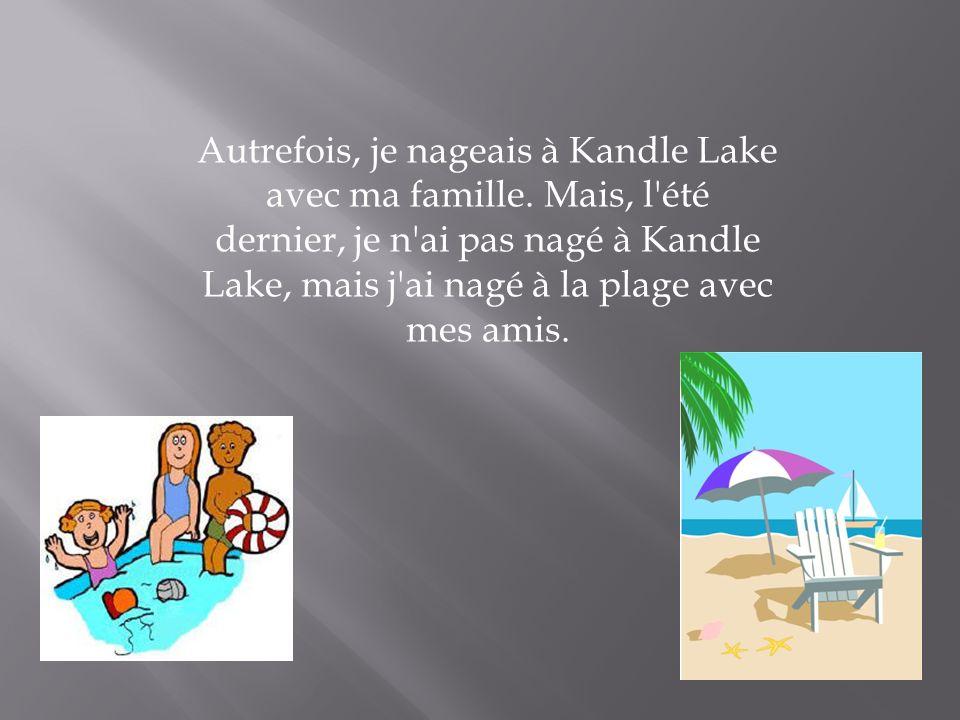 Autrefois, je nageais à Kandle Lake avec ma famille. Mais, l'été dernier, je n'ai pas nagé à Kandle Lake, mais j'ai nagé à la plage avec mes amis.
