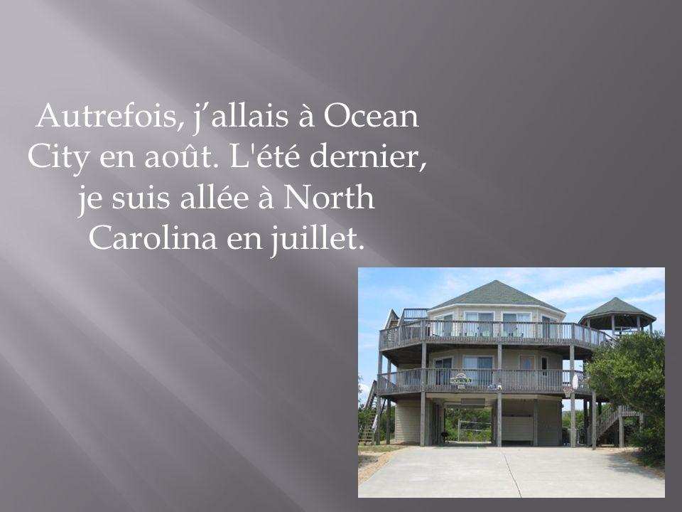 Autrefois, jallais à Ocean City en août. L'été dernier, je suis allée à North Carolina en juillet.