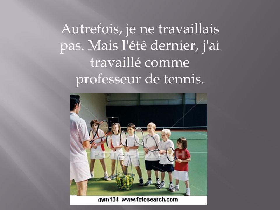 Autrefois, je ne travaillais pas. Mais l'été dernier, j'ai travaillé comme professeur de tennis.