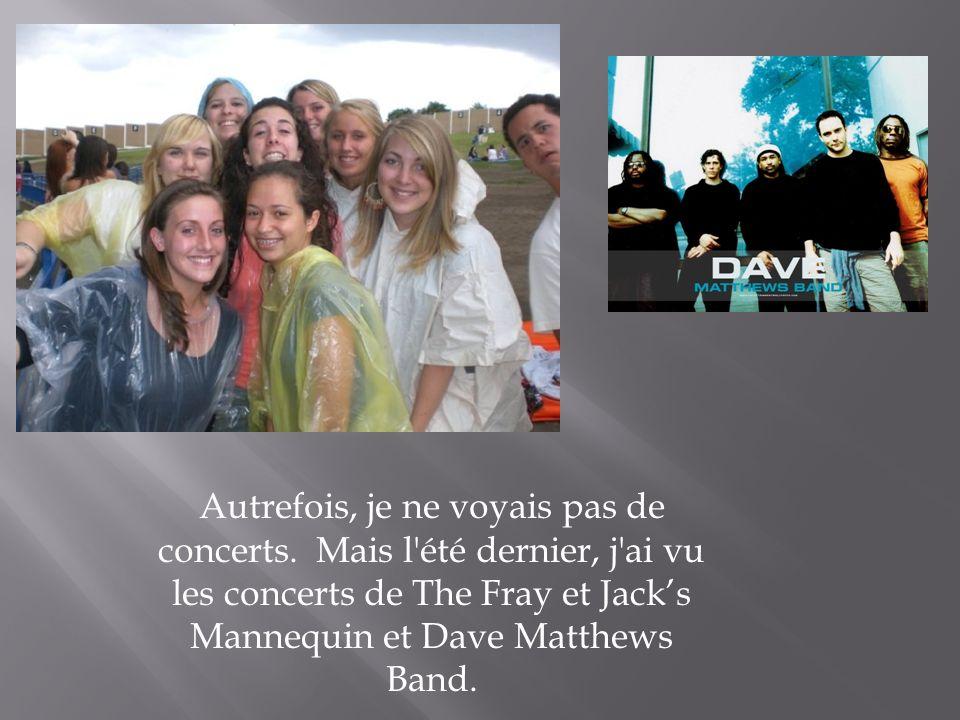 Autrefois, je ne voyais pas de concerts. Mais l'été dernier, j'ai vu les concerts de The Fray et Jacks Mannequin et Dave Matthews Band.