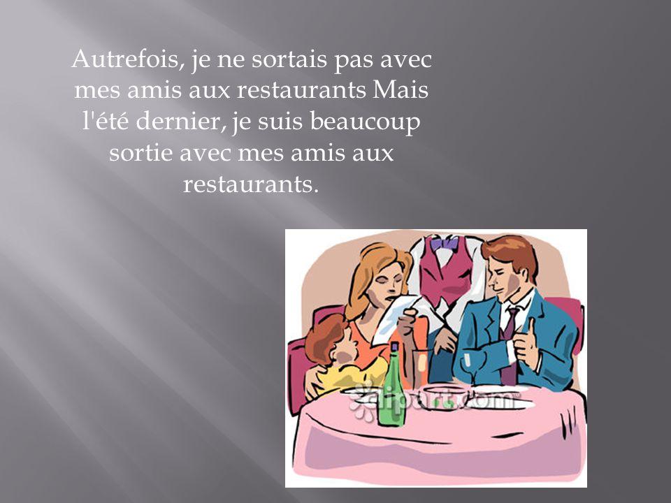 Autrefois, je ne sortais pas avec mes amis aux restaurants Mais l'été dernier, je suis beaucoup sortie avec mes amis aux restaurants.