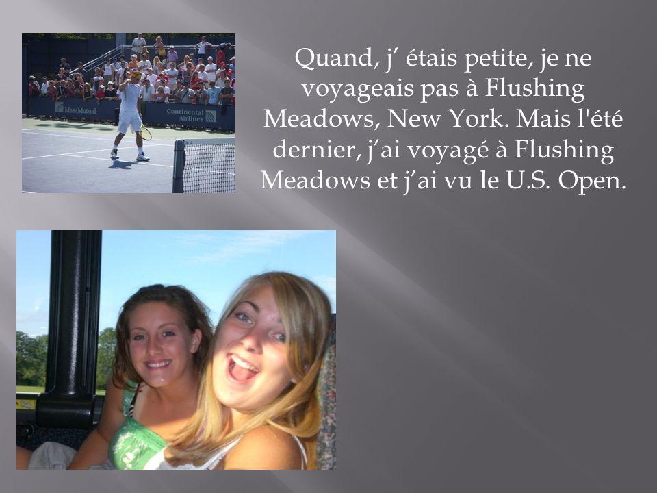 Quand, j étais petite, je ne voyageais pas à Flushing Meadows, New York. Mais l'été dernier, jai voyagé à Flushing Meadows et jai vu le U.S. Open.