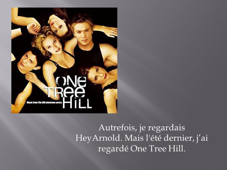 Autrefois, je regardais HeyArnold. Mais l'été dernier, jai regardé One Tree Hill.