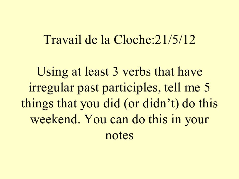 Travail de la Cloche:21/5/12 Using at least 3 verbs that have irregular past participles, tell me 5 things that you did (or didnt) do this weekend.